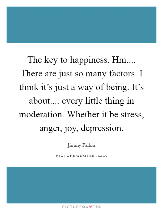 The key to happiness. Hm.... There are just so many factors. I think it's just a way of being. It's about.... every little thing in moderation. Whether it be stress, anger, joy, depression Picture Quote #1