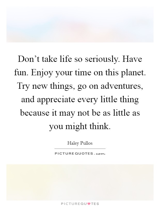 Don't take life so seriously. Have fun. Enjoy your time on this planet. Try new things, go on adventures, and appreciate every little thing because it may not be as little as you might think Picture Quote #1