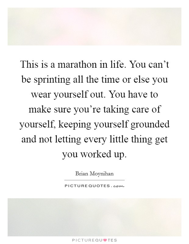 This is a marathon in life. You can't be sprinting all the time or else you wear yourself out. You have to make sure you're taking care of yourself, keeping yourself grounded and not letting every little thing get you worked up Picture Quote #1
