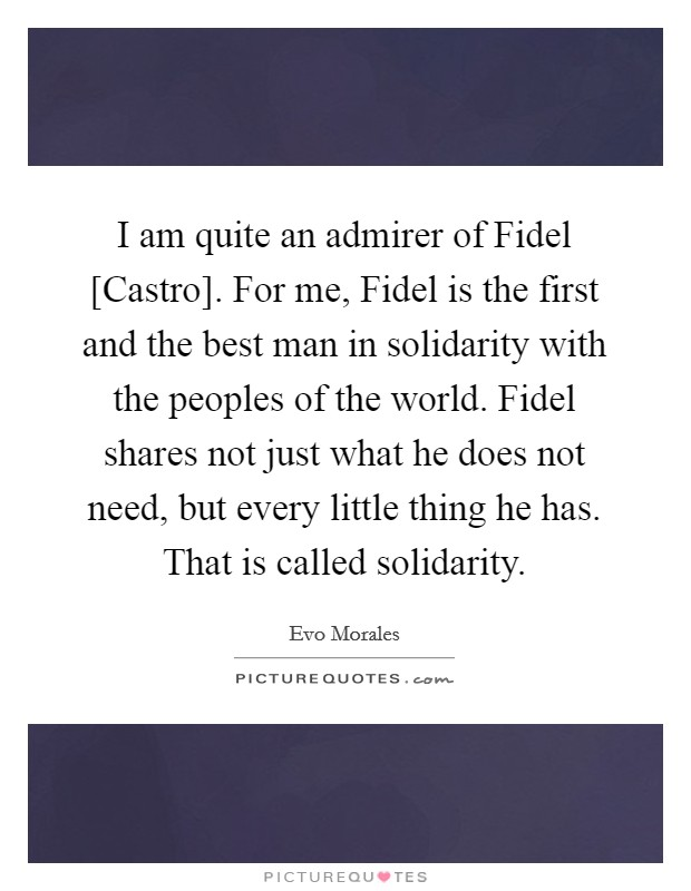 I am quite an admirer of Fidel [Castro]. For me, Fidel is the first and the best man in solidarity with the peoples of the world. Fidel shares not just what he does not need, but every little thing he has. That is called solidarity Picture Quote #1