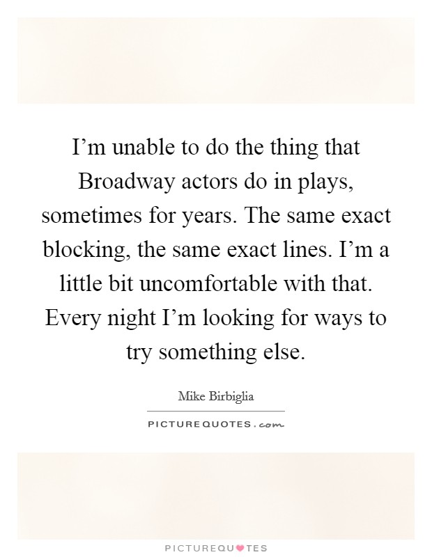 I'm unable to do the thing that Broadway actors do in plays, sometimes for years. The same exact blocking, the same exact lines. I'm a little bit uncomfortable with that. Every night I'm looking for ways to try something else Picture Quote #1