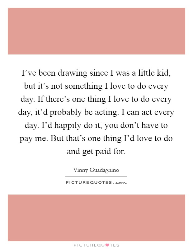 I've been drawing since I was a little kid, but it's not something I love to do every day. If there's one thing I love to do every day, it'd probably be acting. I can act every day. I'd happily do it, you don't have to pay me. But that's one thing I'd love to do and get paid for Picture Quote #1