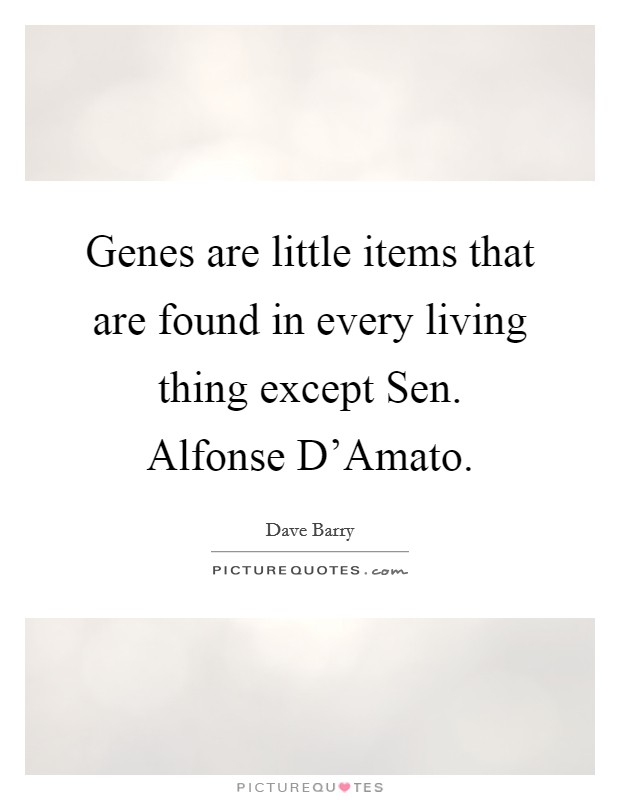 Genes are little items that are found in every living thing except Sen. Alfonse D'Amato. Picture Quote #1