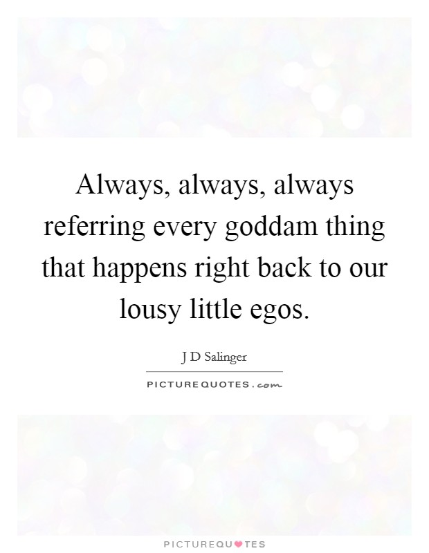Always, always, always referring every goddam thing that happens right back to our lousy little egos Picture Quote #1
