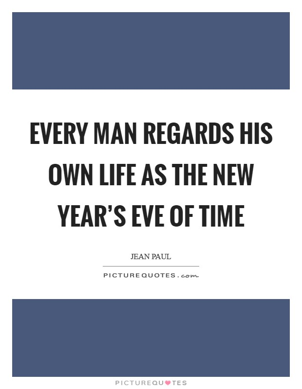 Every man regards his own life as the New Year's Eve of time Picture Quote #1