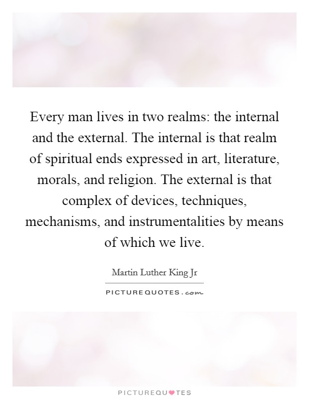 Every man lives in two realms: the internal and the external. The internal is that realm of spiritual ends expressed in art, literature, morals, and religion. The external is that complex of devices, techniques, mechanisms, and instrumentalities by means of which we live Picture Quote #1