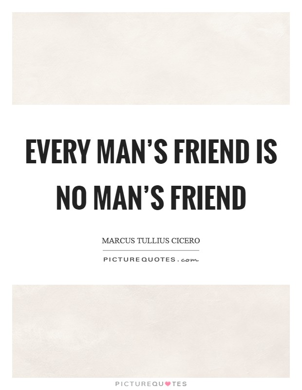 Every man's friend is no man's friend Picture Quote #1