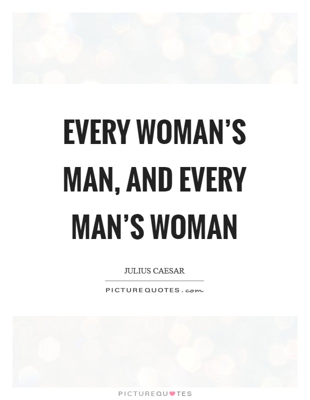 Every woman's man, and every man's woman Picture Quote #1