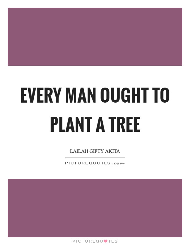 Every man ought to plant a tree Picture Quote #1