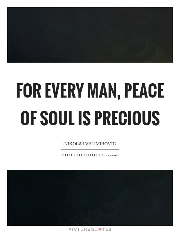 For every man, peace of soul is precious Picture Quote #1