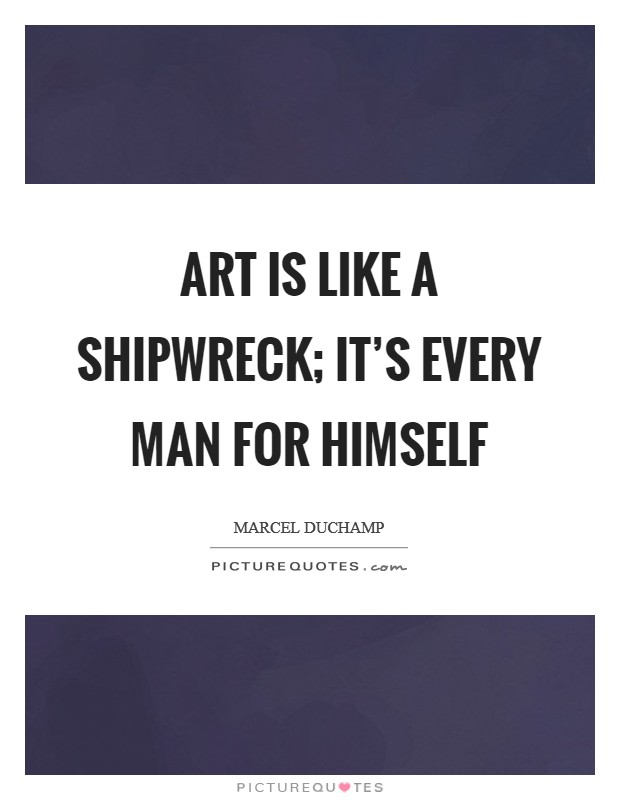 Art is like a shipwreck; it's every man for himself Picture Quote #1