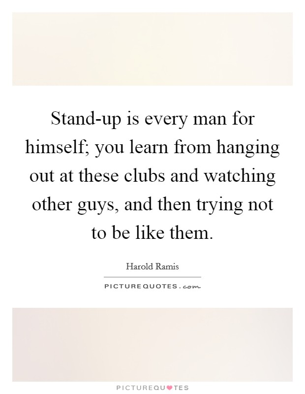 Stand-up is every man for himself; you learn from hanging out at these clubs and watching other guys, and then trying not to be like them Picture Quote #1