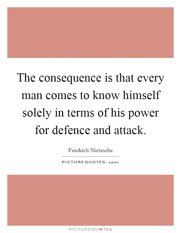 The consequence is that every man comes to know himself solely in terms of his power for defence and attack Picture Quote #1