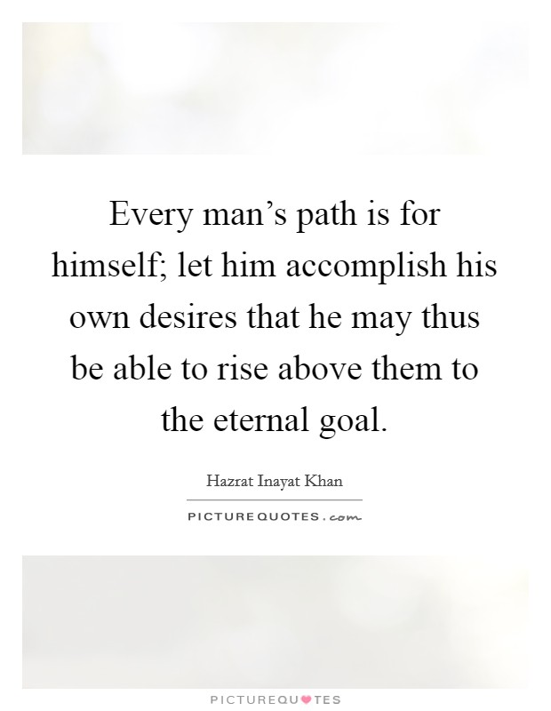 Every man's path is for himself; let him accomplish his own desires that he may thus be able to rise above them to the eternal goal Picture Quote #1