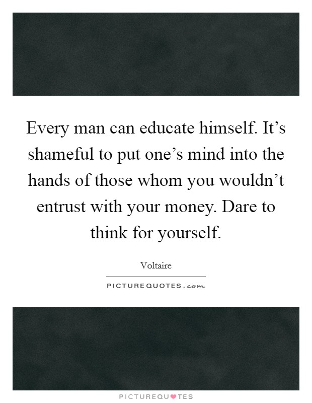 Every man can educate himself. It's shameful to put one's mind into the hands of those whom you wouldn't entrust with your money. Dare to think for yourself Picture Quote #1