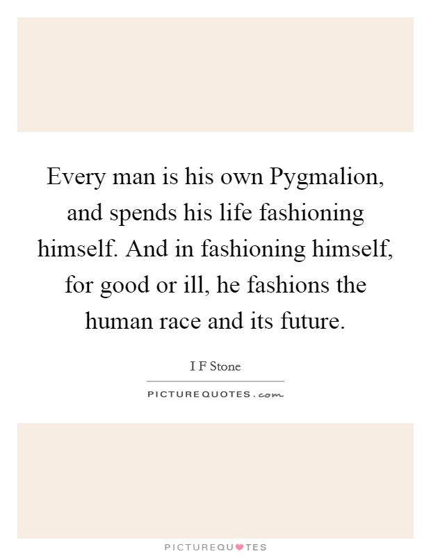 Every man is his own Pygmalion, and spends his life fashioning himself. And in fashioning himself, for good or ill, he fashions the human race and its future Picture Quote #1