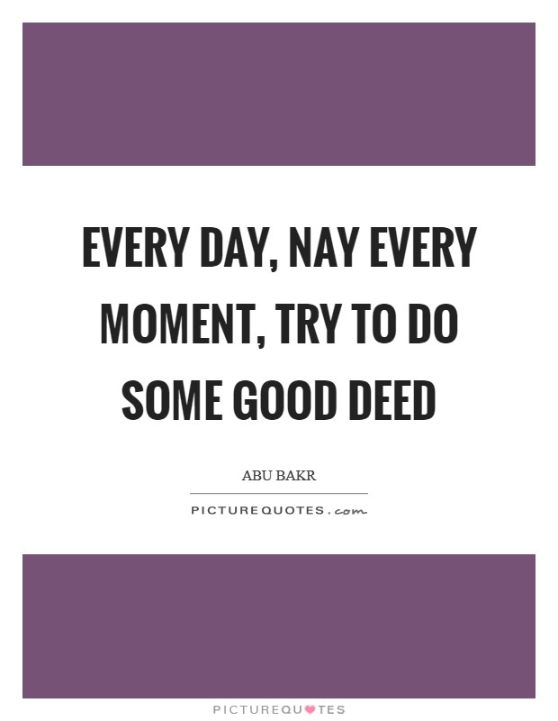 Every day, nay every moment, try to do some good deed Picture Quote #1