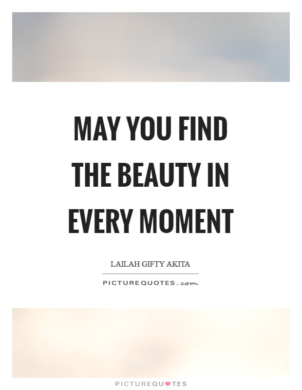 May you find the beauty in every moment Picture Quote #1