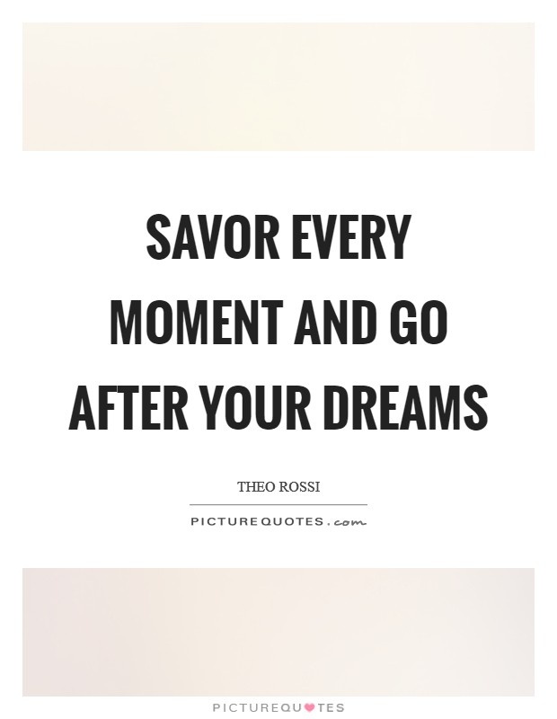 Savor every moment and go after your dreams Picture Quote #1