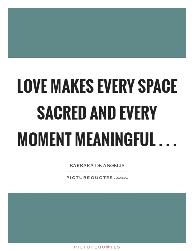 Love makes every space sacred and every moment meaningful . . . Picture Quote #1