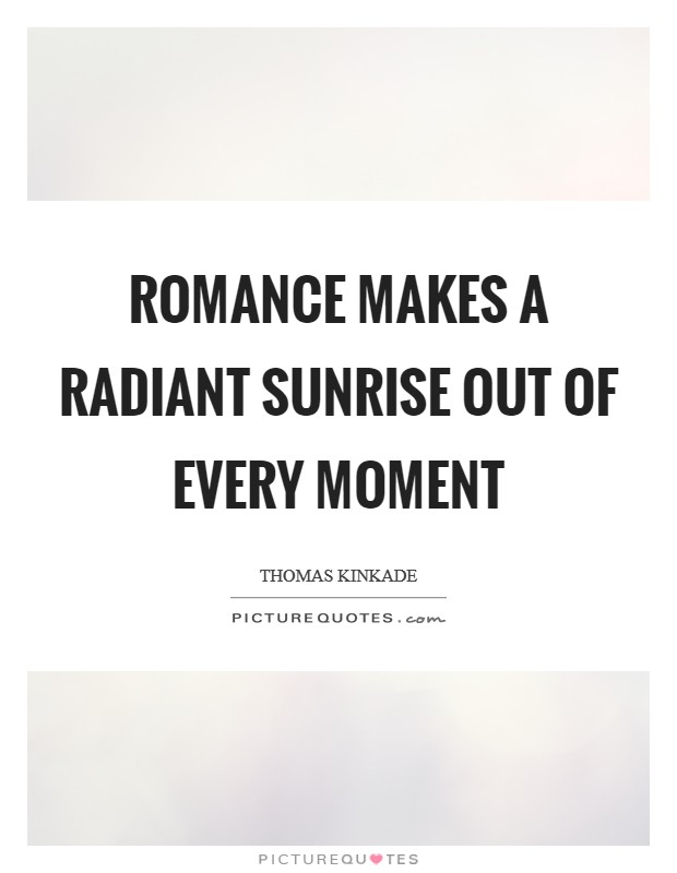 Romance makes a radiant sunrise out of every moment Picture Quote #1