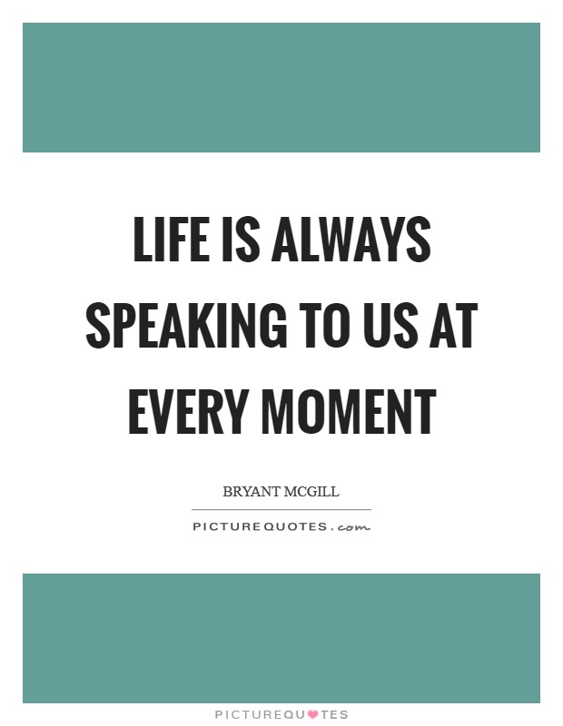 Life is always speaking to us at every moment Picture Quote #1