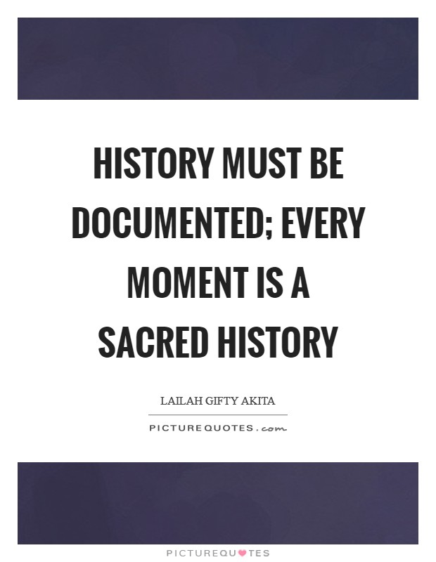 History must be documented; every moment is a sacred history Picture Quote #1