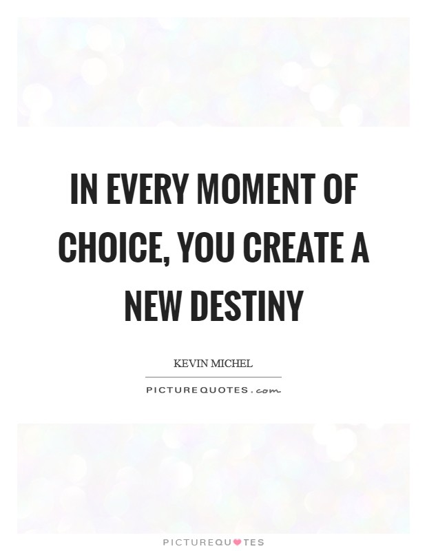 In every moment of choice, you create a new destiny Picture Quote #1
