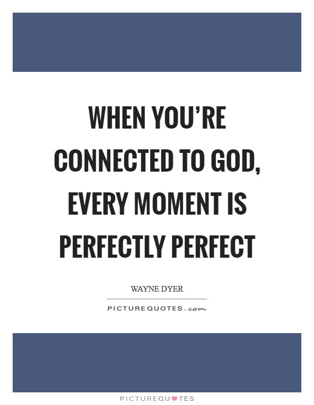 When you're connected to God, every moment is perfectly perfect Picture Quote #1