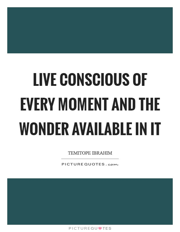 Live conscious of every moment and the wonder available in it Picture Quote #1