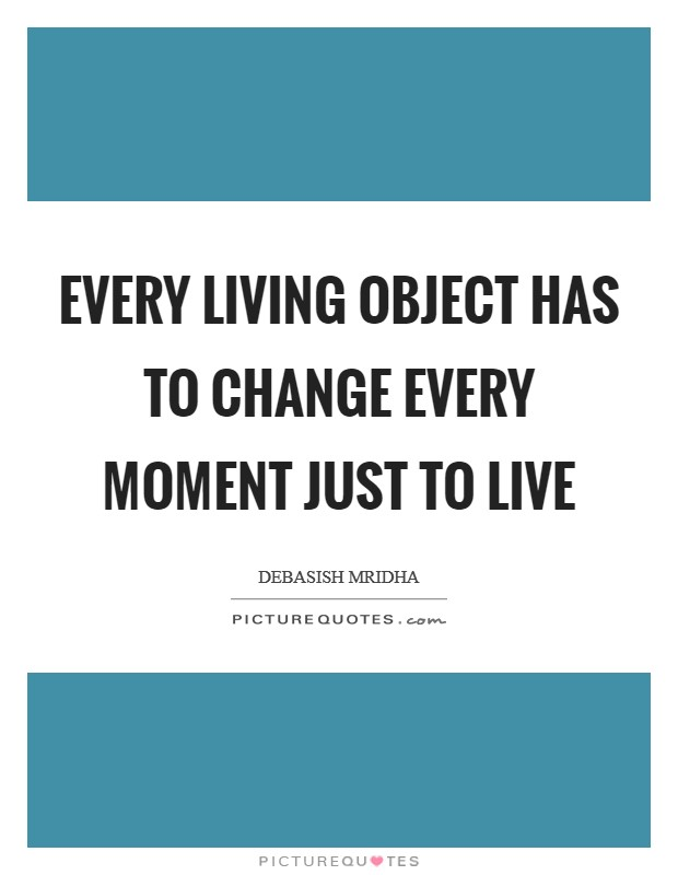 Every living object has to change every moment just to live Picture Quote #1