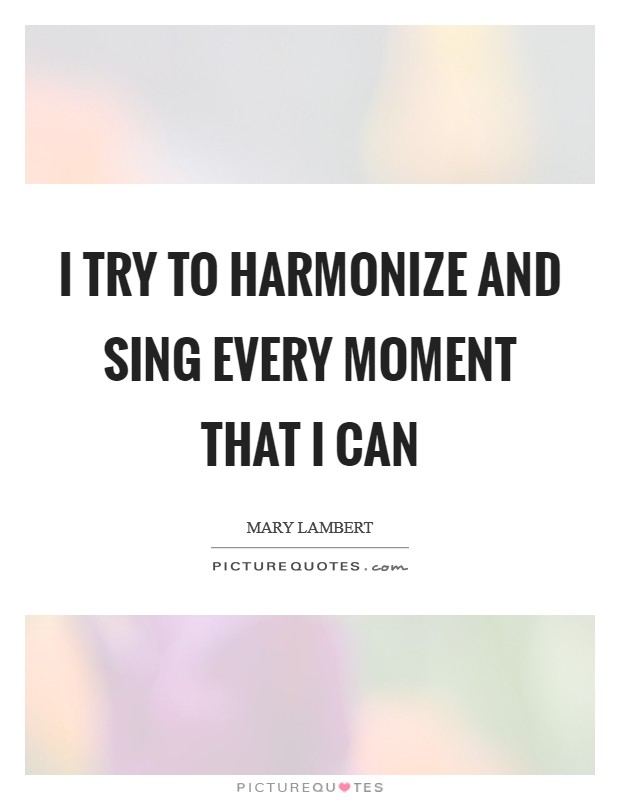 I try to harmonize and sing every moment that I can Picture Quote #1