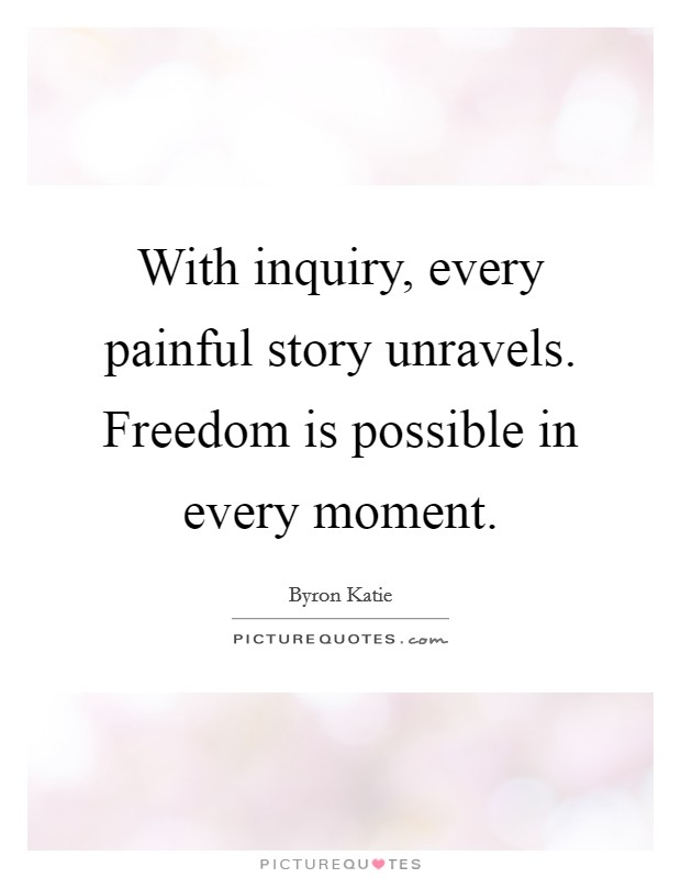 With inquiry, every painful story unravels. Freedom is possible in every moment. Picture Quote #1