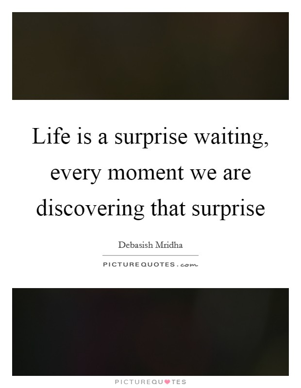 Life is a surprise waiting, every moment we are discovering that surprise Picture Quote #1