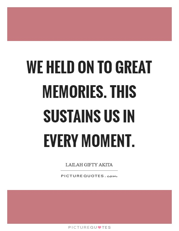 We held on to great memories. This sustains us in every moment. Picture Quote #1