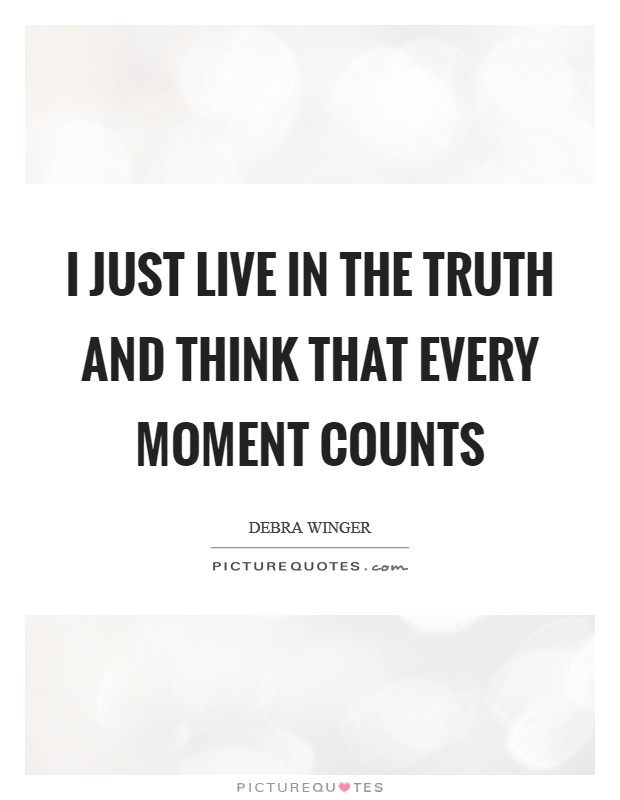 I just live in the truth and think that every moment counts Picture Quote #1