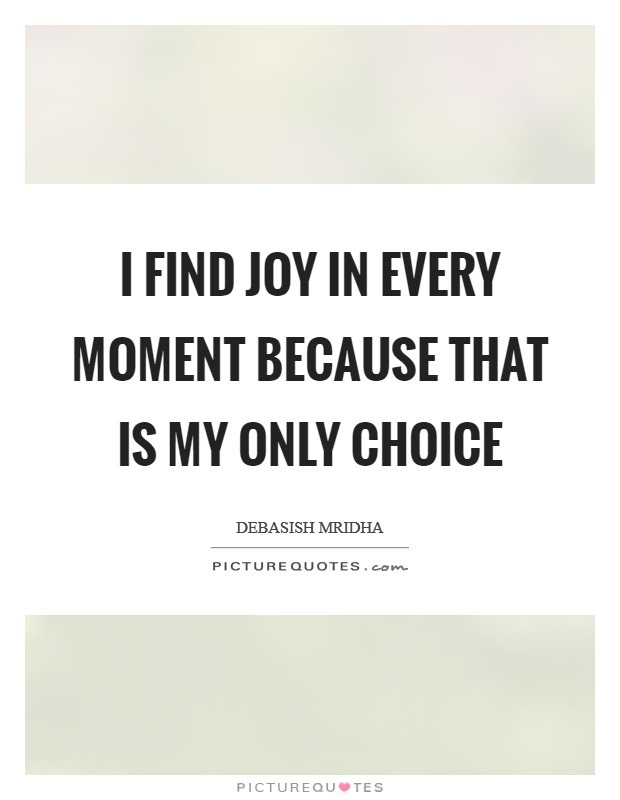 I find joy in every moment because that is my only choice Picture Quote #1