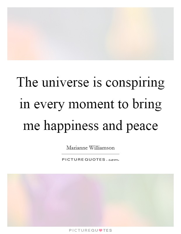 The universe is conspiring in every moment to bring me happiness and peace Picture Quote #1