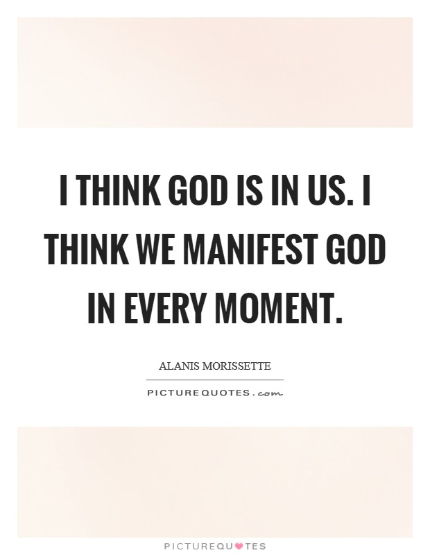 I think God is in us. I think we manifest God in every moment. Picture Quote #1