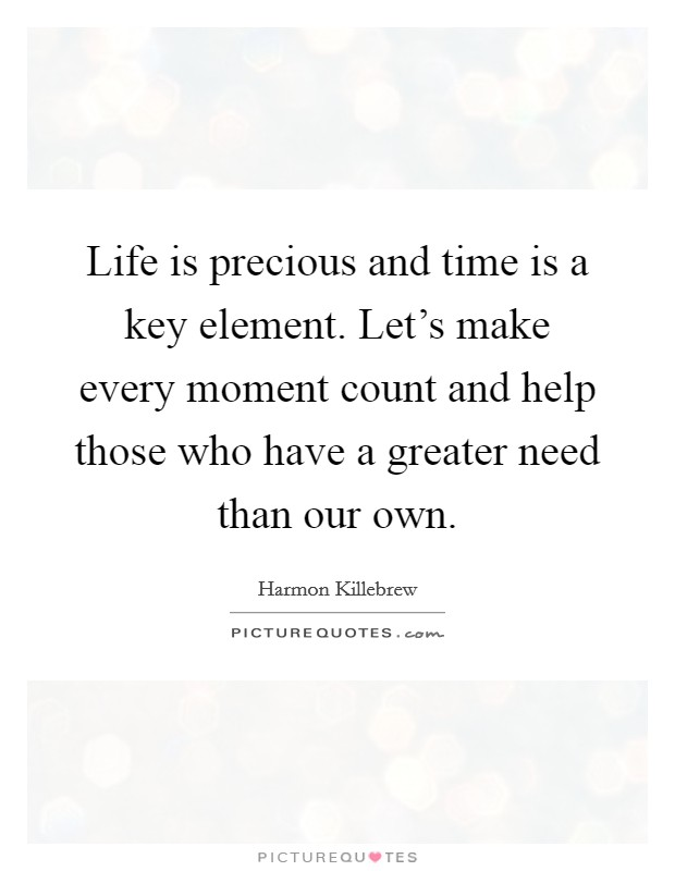 Life is precious and time is a key element. Let's make every moment count and help those who have a greater need than our own. Picture Quote #1