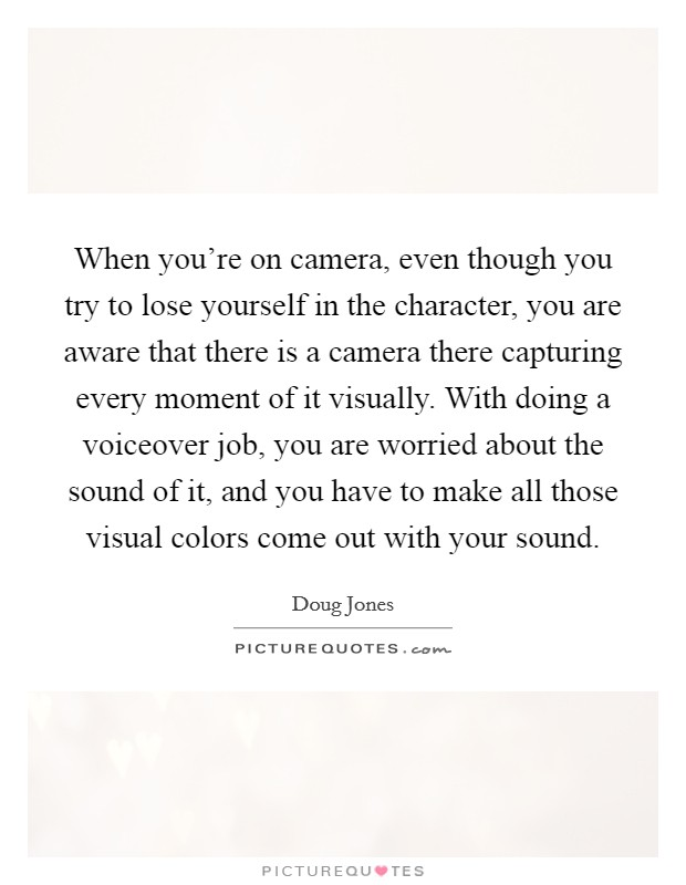 When you're on camera, even though you try to lose yourself in the character, you are aware that there is a camera there capturing every moment of it visually. With doing a voiceover job, you are worried about the sound of it, and you have to make all those visual colors come out with your sound Picture Quote #1