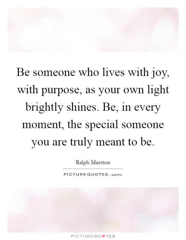 Be someone who lives with joy, with purpose, as your own light brightly shines. Be, in every moment, the special someone you are truly meant to be Picture Quote #1
