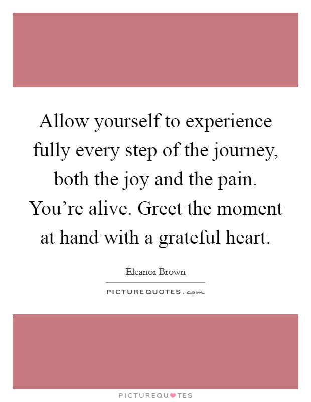 Allow yourself to experience fully every step of the journey, both the joy and the pain. You're alive. Greet the moment at hand with a grateful heart Picture Quote #1