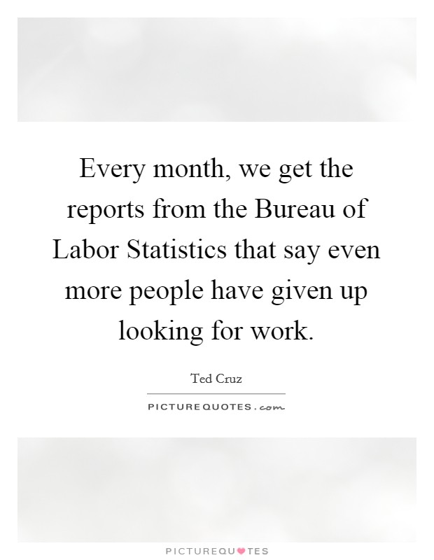 Every month, we get the reports from the Bureau of Labor Statistics that say even more people have given up looking for work Picture Quote #1