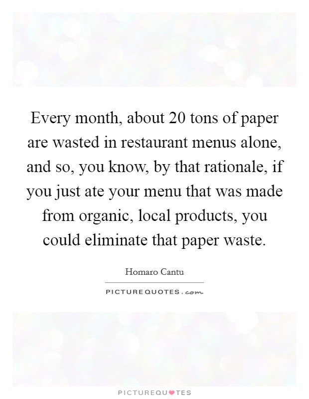 Every month, about 20 tons of paper are wasted in restaurant menus alone, and so, you know, by that rationale, if you just ate your menu that was made from organic, local products, you could eliminate that paper waste Picture Quote #1