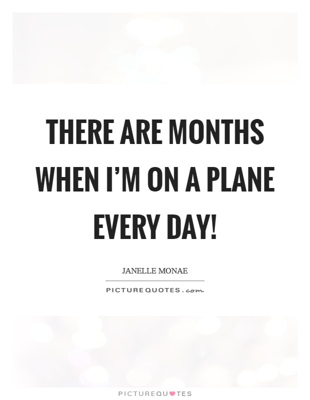 There are months when I'm on a plane every day! Picture Quote #1