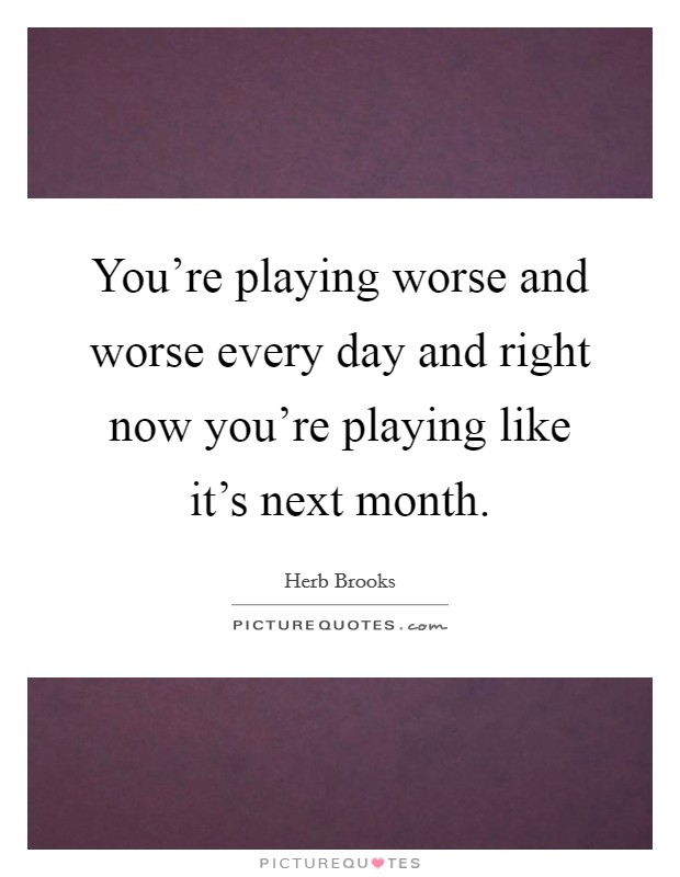 You're playing worse and worse every day and right now you're playing like it's next month Picture Quote #1