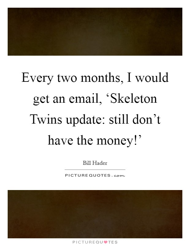 Every two months, I would get an email, 'Skeleton Twins update: still don't have the money!' Picture Quote #1