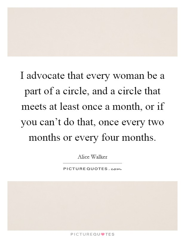 I advocate that every woman be a part of a circle, and a circle that meets at least once a month, or if you can't do that, once every two months or every four months. Picture Quote #1