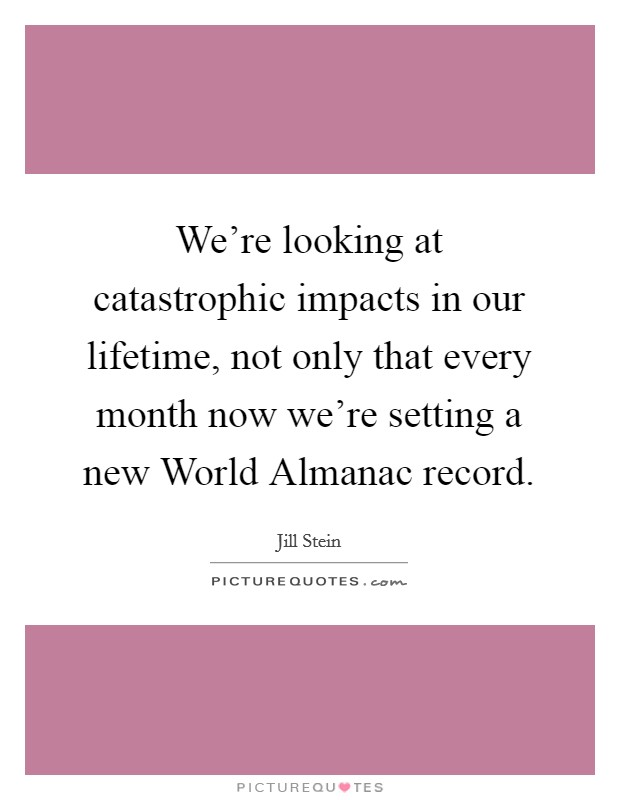We're looking at catastrophic impacts in our lifetime, not only that every month now we're setting a new World Almanac record Picture Quote #1